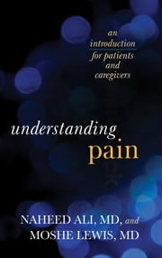 Understanding Pain - An Introduction for Patients and Caregivers ebook by Naheed Ali,Moshe Lewis