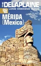 Merida (Mexico) - The Delaplaine 2016 Long Weekend Guide ebook by Andrew Delaplaine