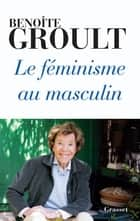 Le féminisme au masculin ebook by Benoîte Groult