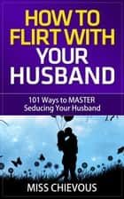How to Flirt with Your Husband: 101 Ways to Master Seducing Your Husband (Tips and Tricks on Romancing Your Husband for a Passionate Marriage) eBook by Miss Chievous