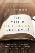 Do Your Children Believe? - Becoming Intentional About Your Family's Faith and Spiritual Legacy ebook by Terence Chatmon