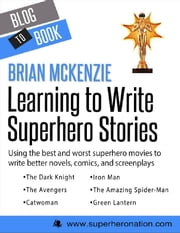 Learning to Write Superhero Stories: Using the Best and Worst Superhero Movies to Write Better Novels, Comics, and Screenplays ebook by Brian  McKenzie
