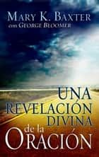 Una Revelacion Divina De La Oracion ebook by Mary K. Baxter