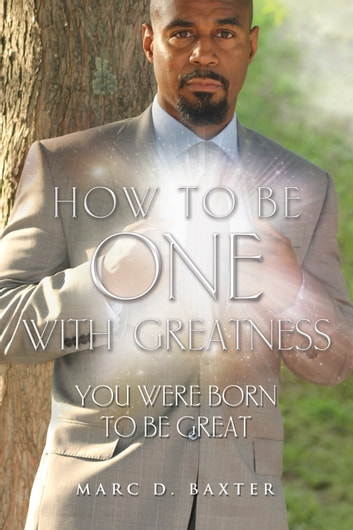 How to be One With Greatness - You Were Born to be Great ebook by Marc D. Baxter