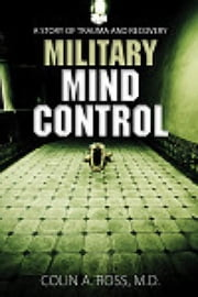 Military Mind Control: A Story of Trauma and Recovery ebook by Colin A. Ross M.D.