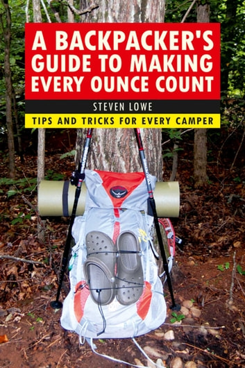 A Backpacker's Guide to Making Every Ounce Count - Tips and Tricks for Every Hike ebook by Steven Lowe