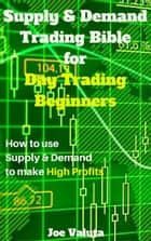 Supply & Demand Trading Bible for Day Trading Beginners ebook by Joe Valuta