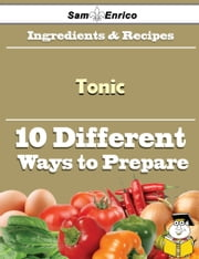 10 Ways to Use Tonic (Recipe Book) ebook by Ines Fitts,Sam Enrico