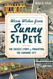 Warm Wishes from Sunny St. Pete - The Success Story of Promoting the Sunshine City ebook by Nevin Sitler