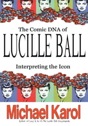 THE COMIC DNA OF LUCILLE BALL - INTERPRETING THE ICON ebook by Michael Karol