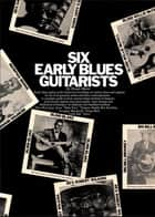 Six Early Blues Roots Guitarists ebook by Woody Mann