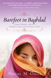 Barefoot in Baghdad - A Story of Identity-My Own and What It Means to Be a Woman in Chaos ebook by Manal Omar