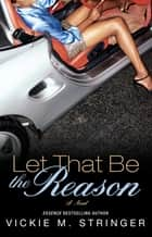 Let That Be the Reason ebook by Vickie M. Stringer