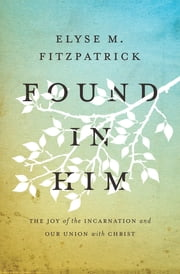 Found in Him - The Joy of the Incarnation and Our Union with Christ ebook by Elyse M. Fitzpatrick