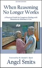 When Reasoning No Longer Works - A Practical Guide for Caregivers Dealing with Dementia & Alzheimer's Care ebook by Angel Smits