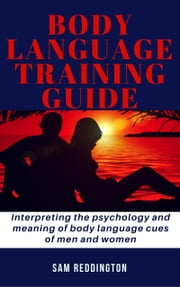 Body Language Training Guide - Interpreting the psychology and meaning of body language cues of men and women ebook by Sam Reddington
