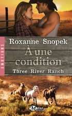 À une condition - Three River Ranch, T3 ebook by Roxanne Snopek, Benjamin Mallais