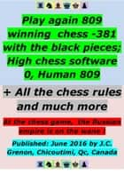 Play again 809 winning chess - 381 with the black pieces; High chess software 0, Human 809 - + All the chess game rules and much more ebook by J.C.  Grenon