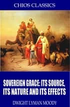 Sovereign Grace: Its Source, Its Nature and Its Effects ebook by Dwight Lyman Moody