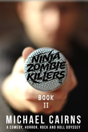 Ninja Zombie Killers II - A Comedy, Horror, Rock and Roll Odyssey ebook by Michael Cairns