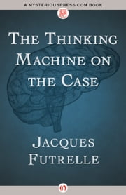 The Thinking Machine on the Case ebook by Jacques Futrelle