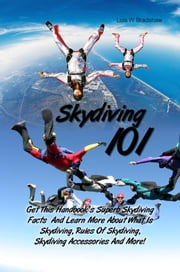 Skydiving 101 - Get This Handbook's Superb Skydiving Facts And Learn More About What Is Skydiving, Rules Of Skydiving, Skydiving Accessories And More! ebook by Lois W. Bradshaw