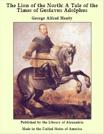 The Lion of the North: A Tale of the Times of Gustavus Adolphus ebook by George Alfred Henty