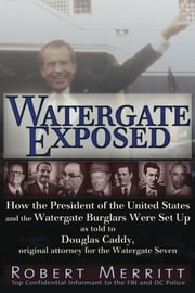 Watergate Exposed: A Confidential Informant Reveals How the President of the United States and the Watergate Burglars Were Set-Up. by Robert Merritt as told to Douglas Caddy, Original Attorney for the Watergate Seven ebook by Robert Merritt,Douglas Caddy