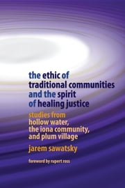 The Ethic of Traditional Communities and the Spirit of Healing Justice - Studies from Hollow Water, the Iona Community, and Plum Village ebook by Jarem Sawatsky,Rupert Ross
