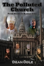 The Polluted Church - From Rome to Kansas City ebook by Dean Odle