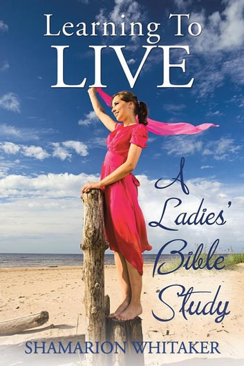 Learning to Live - A Ladies' Bible Study ebook by Shamarion Whitaker
