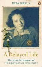A Delayed Life - The true story of the Librarian of Auschwitz ebook by Dita Kraus