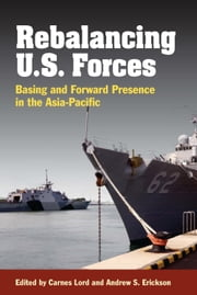 Rebalancing the Force - Basing and Forward Presence in the Asia-Pacific ebook by Carnes Lord,Andew S. Erickson