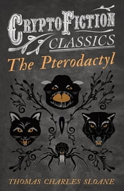 The Pterodactyl (Cryptofiction Classics - Weird Tales of Strange Creatures) ebook by Thomas Charles Sloane