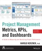 Project Management Metrics, KPIs, and Dashboards - A Guide to Measuring and Monitoring Project Performance ebook by Harold Kerzner