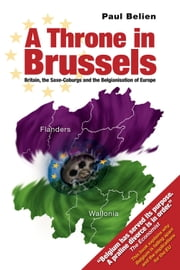 A Throne in Brussels - Britain, the Saxe-Coburgs and the Belgianisation of Europe ebook by Paul Belien