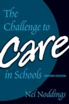 The Challenge to Care in Schools, 2nd Editon ebook by Nel Noddings
