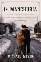 In Manchuria - A Village Called Wasteland and the Transformation of Rural China ebook by Michael Meyer