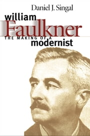 William Faulkner - The Making of a Modernist ebook by Daniel Joseph Singal