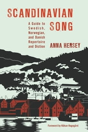 Scandinavian Song - A Guide to Swedish, Norwegian, and Danish Repertoire and Diction ebook by Anna Hersey