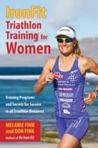 IronFit Triathlon Training for Women - Training Programs and Secrets for Success in all Triathlon Distances ebook by Melanie Fink, Don Fink