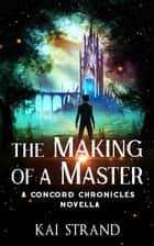 The Making of a Master - Concord Chronicles, #0.5 ebook by Kai Strand