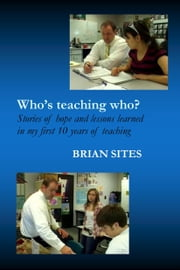 Who's Teaching Who? Stories of hope and lessons learned in my first 10 years of teaching ebook by Brian Sites