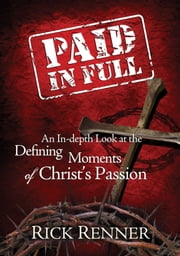 Paid in Full - An In-depth Look at the Defining Moments of Christ's Passion ebook by Renner, Rick