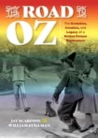 The Road to Oz - The Evolution, Creation, and Legacy of a Motion Picture Masterpiece eBook by Jay Scarfone, William Stillman