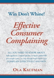 Effective Consumer Complaining - Win - Don't Whine ebook by Ola Kaufman