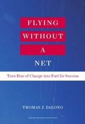 Flying Without a Net - Turn Fear of Change into Fuel for Success ebook by Thomas J. DeLong