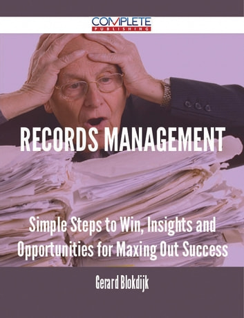 Records Management - Simple Steps to Win, Insights and Opportunities for Maxing Out Success ebook by Gerard Blokdijk