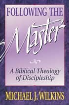 Following the Master - A Biblical Theology of Discipleship ebook by Michael J. Wilkins