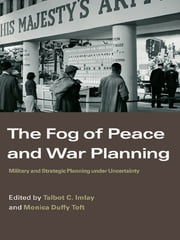 The Fog of Peace and War Planning - Military and Strategic Planning under Uncertainty ebook by Talbot C. Imlay,Monica Duffy Toft